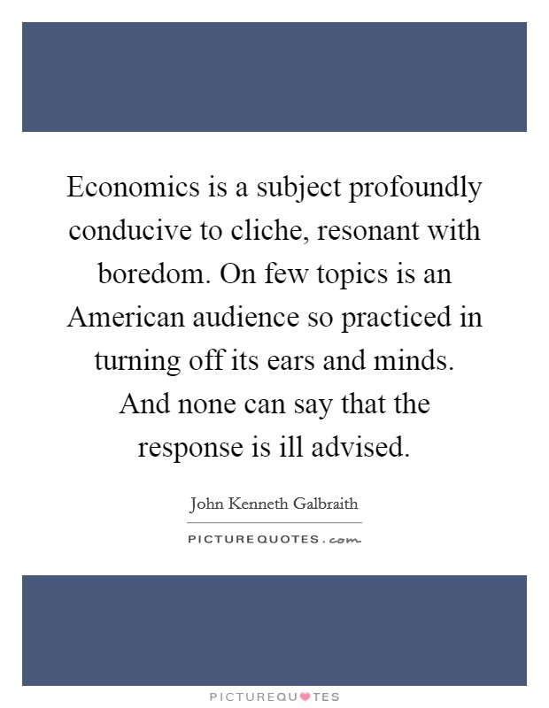 Economics is a subject profoundly conducive to cliche, resonant with boredom. On few topics is an American audience so practiced in turning off its ears and minds. And none can say that the response is ill advised Picture Quote #1