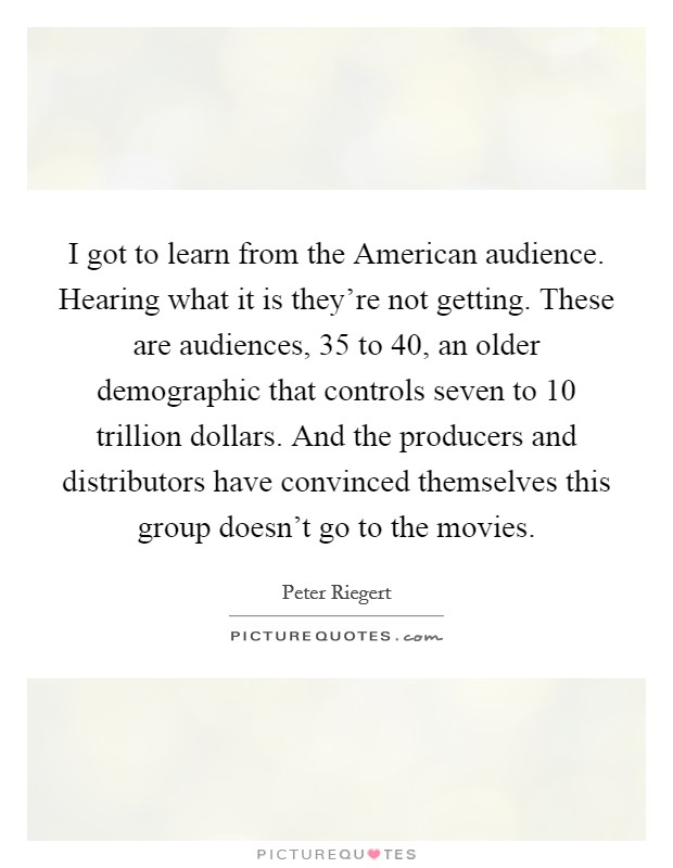 I got to learn from the American audience. Hearing what it is they're not getting. These are audiences, 35 to 40, an older demographic that controls seven to 10 trillion dollars. And the producers and distributors have convinced themselves this group doesn't go to the movies Picture Quote #1