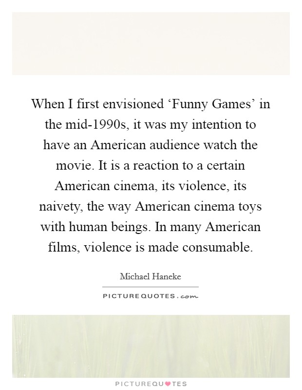 When I first envisioned 'Funny Games' in the mid-1990s, it was my intention to have an American audience watch the movie. It is a reaction to a certain American cinema, its violence, its naivety, the way American cinema toys with human beings. In many American films, violence is made consumable Picture Quote #1