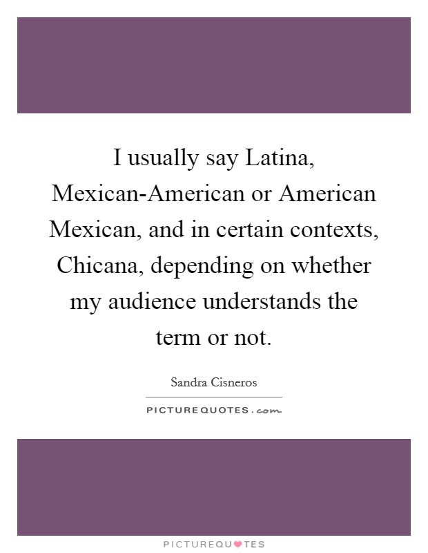 I usually say Latina, Mexican-American or American Mexican, and in certain contexts, Chicana, depending on whether my audience understands the term or not Picture Quote #1