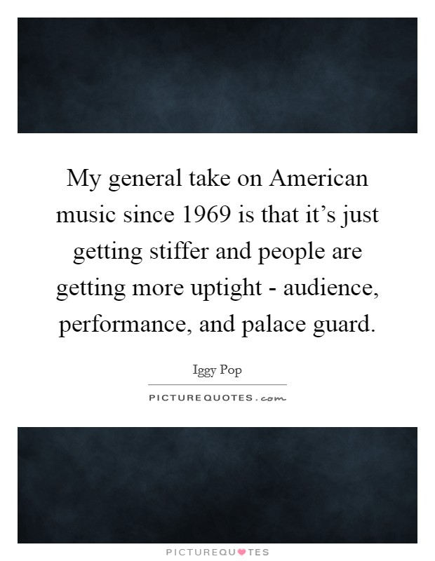 My general take on American music since 1969 is that it's just getting stiffer and people are getting more uptight - audience, performance, and palace guard Picture Quote #1