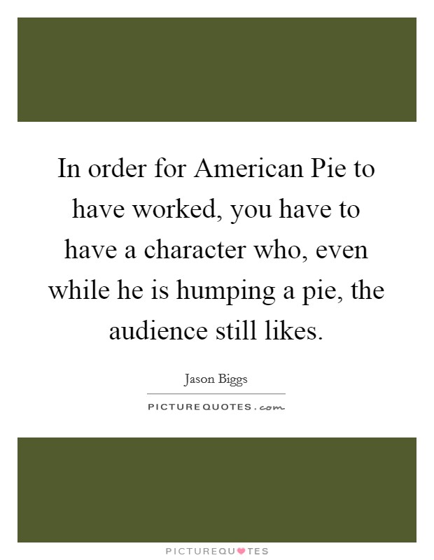 In order for American Pie to have worked, you have to have a character who, even while he is humping a pie, the audience still likes Picture Quote #1