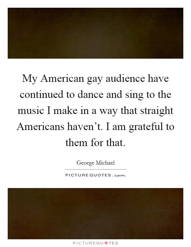 My American gay audience have continued to dance and sing to the music I make in a way that straight Americans haven't. I am grateful to them for that Picture Quote #1