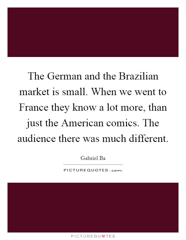 The German and the Brazilian market is small. When we went to France they know a lot more, than just the American comics. The audience there was much different Picture Quote #1