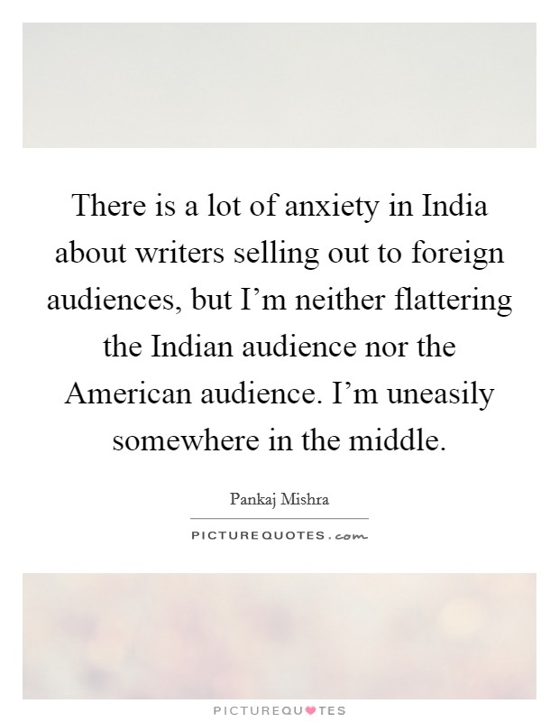 There is a lot of anxiety in India about writers selling out to foreign audiences, but I'm neither flattering the Indian audience nor the American audience. I'm uneasily somewhere in the middle Picture Quote #1