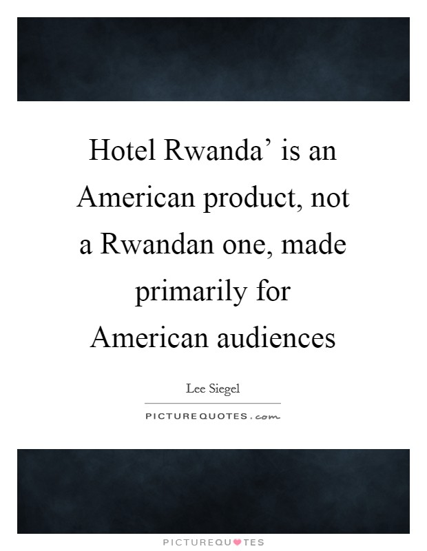 Hotel Rwanda' is an American product, not a Rwandan one, made primarily for American audiences Picture Quote #1