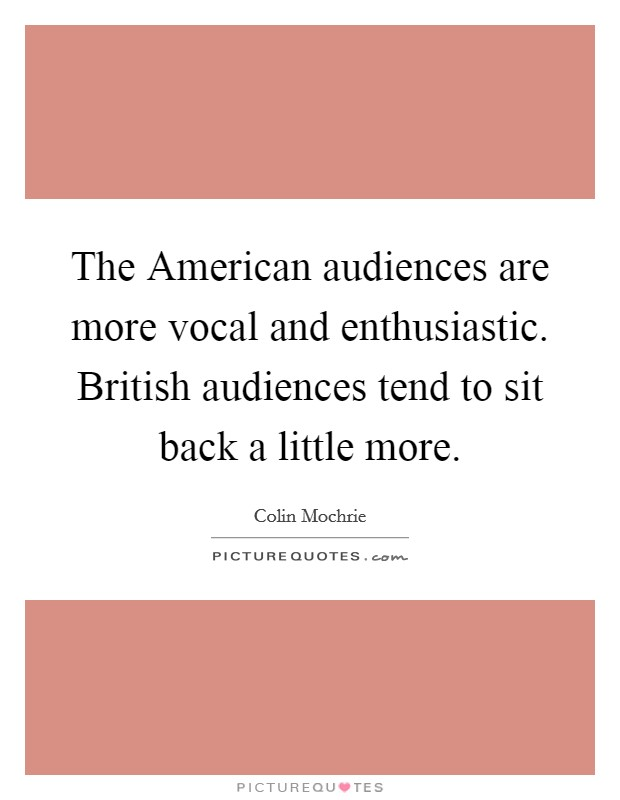 The American audiences are more vocal and enthusiastic. British audiences tend to sit back a little more Picture Quote #1
