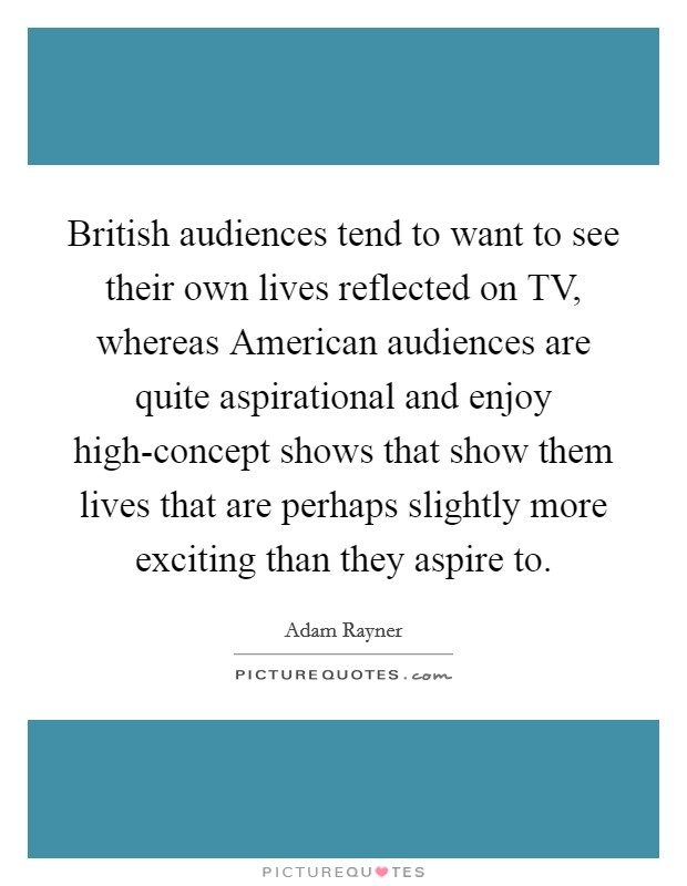 British audiences tend to want to see their own lives reflected on TV, whereas American audiences are quite aspirational and enjoy high-concept shows that show them lives that are perhaps slightly more exciting than they aspire to Picture Quote #1