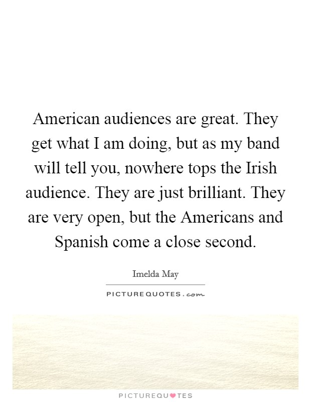 American audiences are great. They get what I am doing, but as my band will tell you, nowhere tops the Irish audience. They are just brilliant. They are very open, but the Americans and Spanish come a close second Picture Quote #1