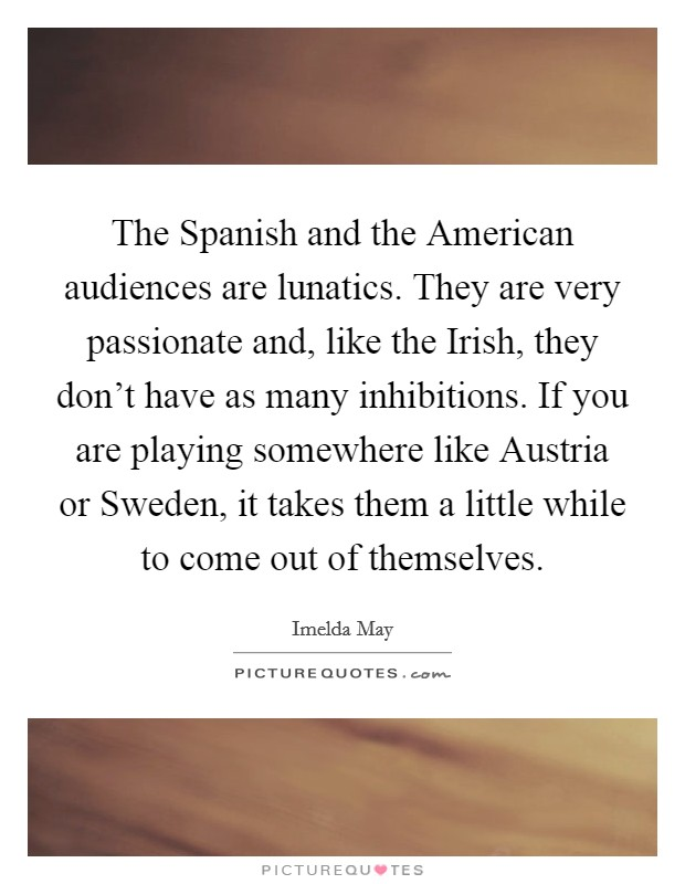 The Spanish and the American audiences are lunatics. They are very passionate and, like the Irish, they don't have as many inhibitions. If you are playing somewhere like Austria or Sweden, it takes them a little while to come out of themselves Picture Quote #1