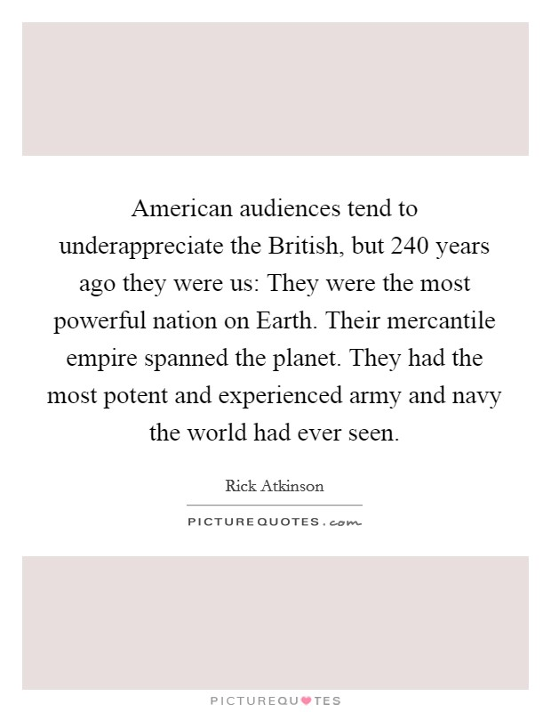 American audiences tend to underappreciate the British, but 240 years ago they were us: They were the most powerful nation on Earth. Their mercantile empire spanned the planet. They had the most potent and experienced army and navy the world had ever seen Picture Quote #1