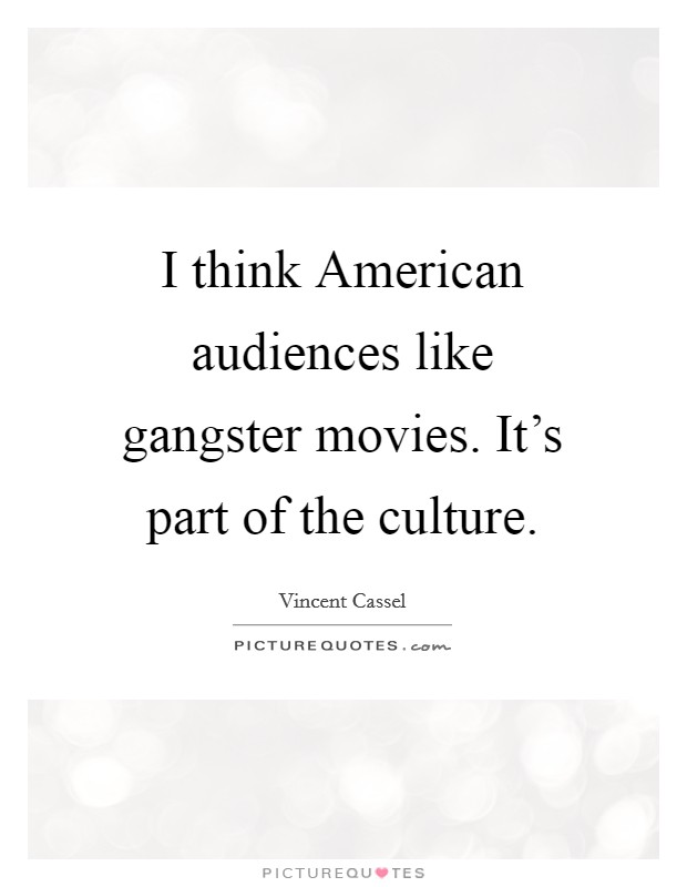 I think American audiences like gangster movies. It's part of the culture Picture Quote #1