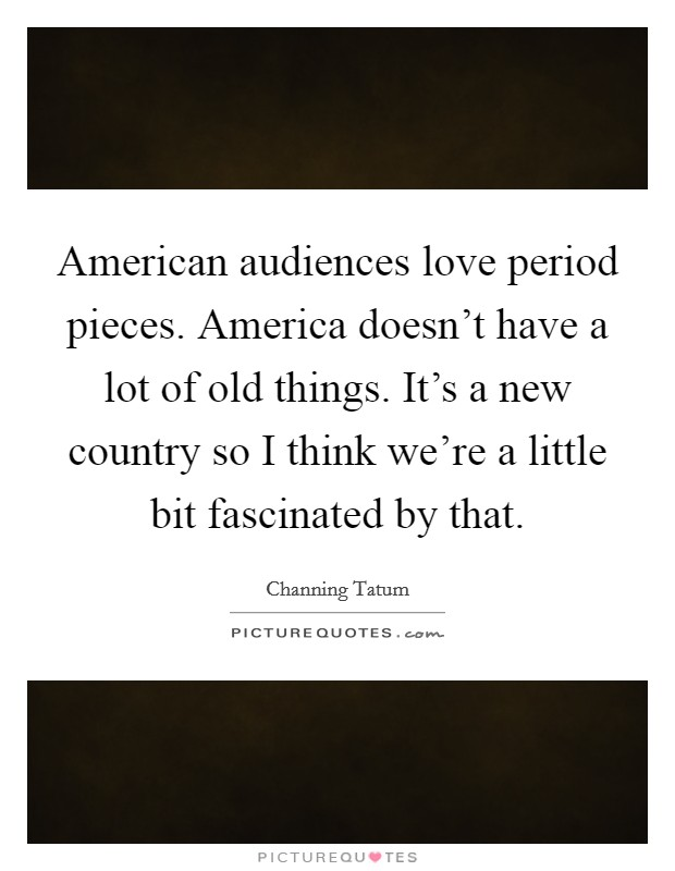 American audiences love period pieces. America doesn't have a lot of old things. It's a new country so I think we're a little bit fascinated by that Picture Quote #1