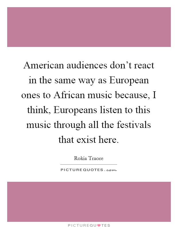 American audiences don't react in the same way as European ones to African music because, I think, Europeans listen to this music through all the festivals that exist here Picture Quote #1