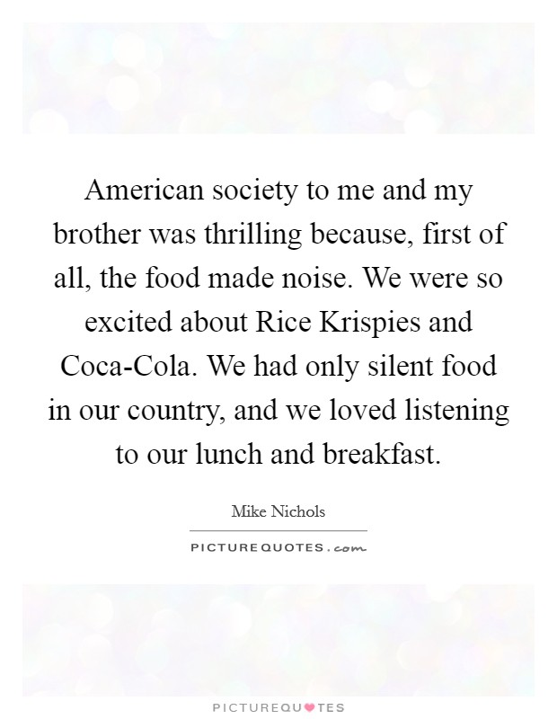 American society to me and my brother was thrilling because, first of all, the food made noise. We were so excited about Rice Krispies and Coca-Cola. We had only silent food in our country, and we loved listening to our lunch and breakfast Picture Quote #1