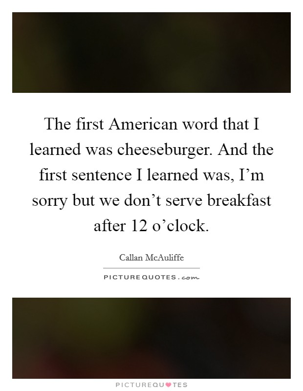 The first American word that I learned was cheeseburger. And the first sentence I learned was, I'm sorry but we don't serve breakfast after 12 o'clock Picture Quote #1