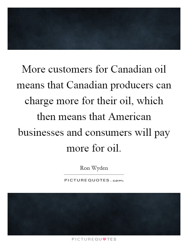 More customers for Canadian oil means that Canadian producers can charge more for their oil, which then means that American businesses and consumers will pay more for oil Picture Quote #1