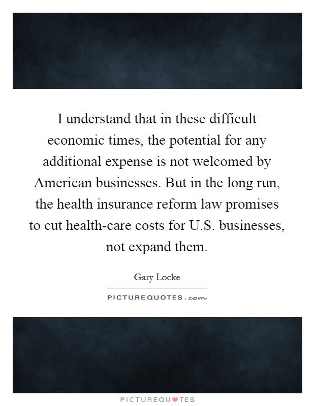I understand that in these difficult economic times, the potential for any additional expense is not welcomed by American businesses. But in the long run, the health insurance reform law promises to cut health-care costs for U.S. businesses, not expand them Picture Quote #1