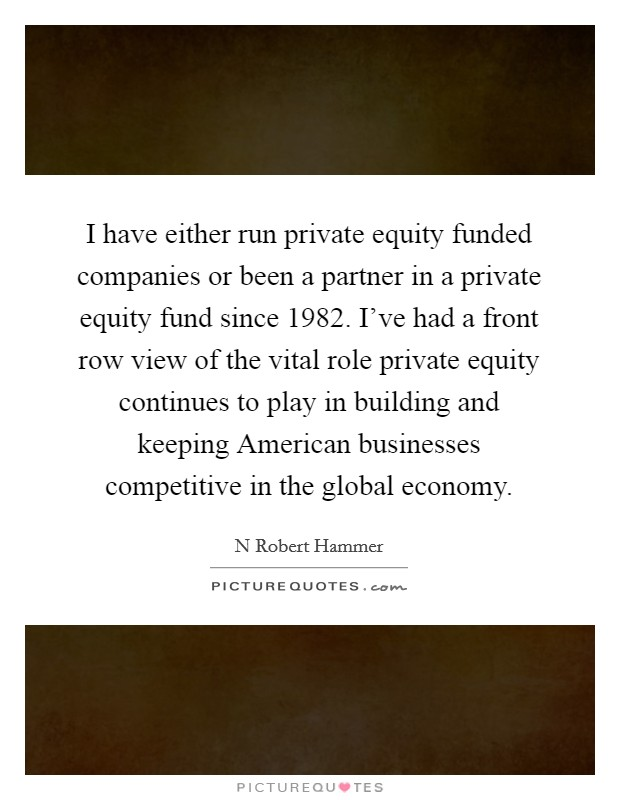 I have either run private equity funded companies or been a partner in a private equity fund since 1982. I've had a front row view of the vital role private equity continues to play in building and keeping American businesses competitive in the global economy Picture Quote #1