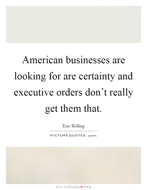 American businesses are looking for are certainty and executive orders don't really get them that Picture Quote #1