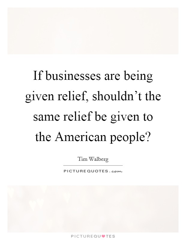 If businesses are being given relief, shouldn't the same relief be given to the American people? Picture Quote #1