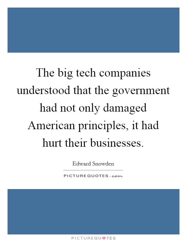 The big tech companies understood that the government had not only damaged American principles, it had hurt their businesses Picture Quote #1