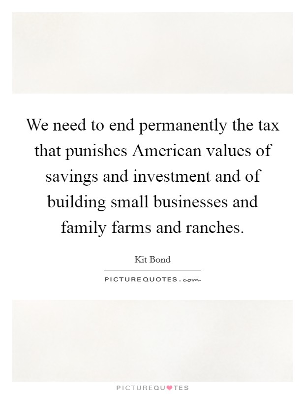 We need to end permanently the tax that punishes American values of savings and investment and of building small businesses and family farms and ranches Picture Quote #1
