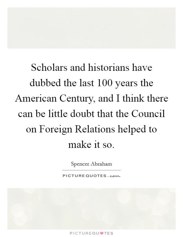 Scholars and historians have dubbed the last 100 years the American Century, and I think there can be little doubt that the Council on Foreign Relations helped to make it so Picture Quote #1