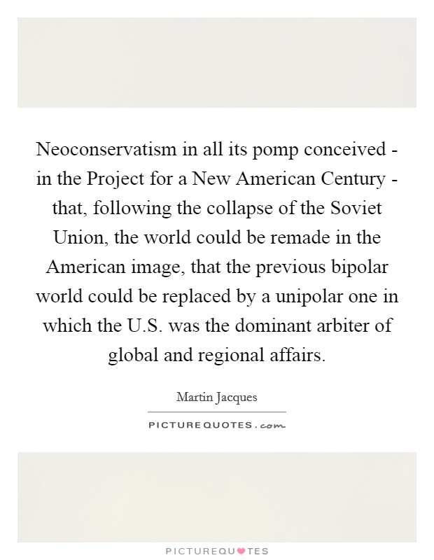 Neoconservatism in all its pomp conceived - in the Project for a New American Century - that, following the collapse of the Soviet Union, the world could be remade in the American image, that the previous bipolar world could be replaced by a unipolar one in which the U.S. was the dominant arbiter of global and regional affairs Picture Quote #1