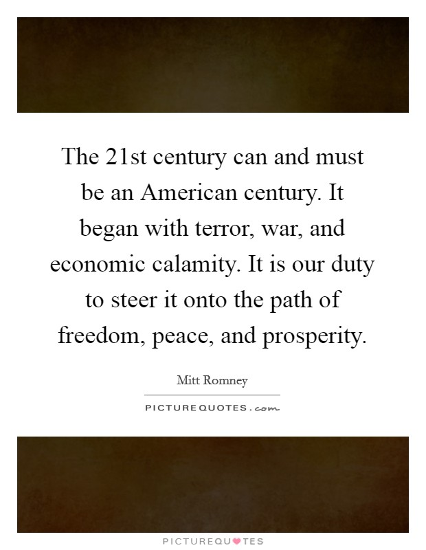 The 21st century can and must be an American century. It began with terror, war, and economic calamity. It is our duty to steer it onto the path of freedom, peace, and prosperity Picture Quote #1
