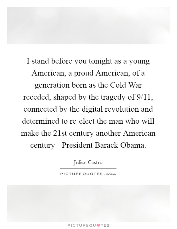 I stand before you tonight as a young American, a proud American, of a generation born as the Cold War receded, shaped by the tragedy of 9/11, connected by the digital revolution and determined to re-elect the man who will make the 21st century another American century - President Barack Obama Picture Quote #1