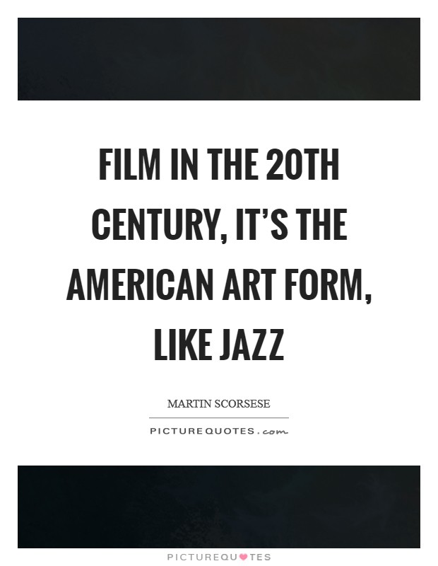 Film in the 20th century, it's the American art form, like jazz Picture Quote #1
