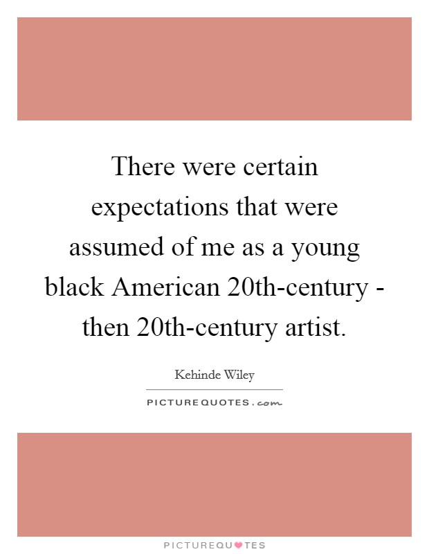 There were certain expectations that were assumed of me as a young black American 20th-century - then 20th-century artist Picture Quote #1