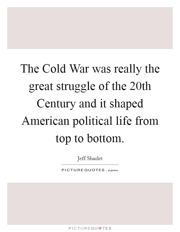 The Cold War was really the great struggle of the 20th Century and it shaped American political life from top to bottom Picture Quote #1