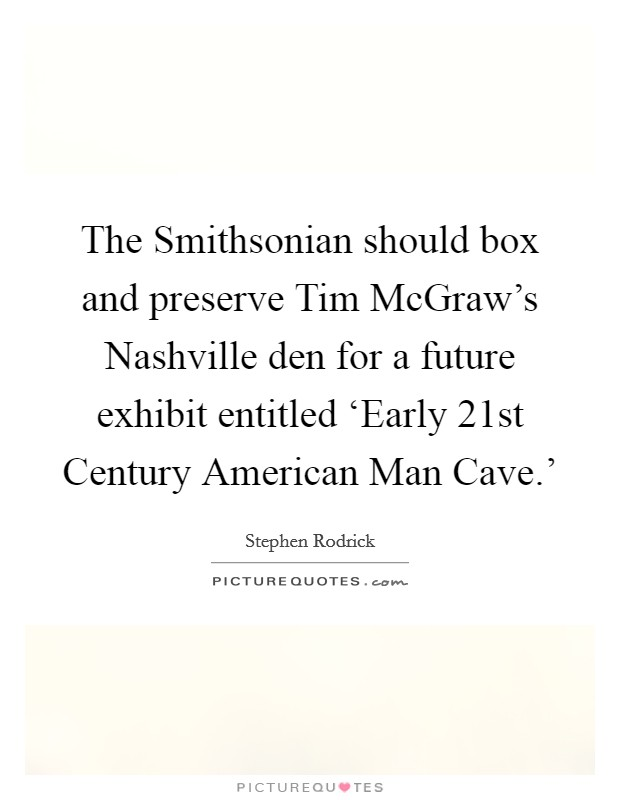 The Smithsonian should box and preserve Tim McGraw's Nashville den for a future exhibit entitled 'Early 21st Century American Man Cave.' Picture Quote #1