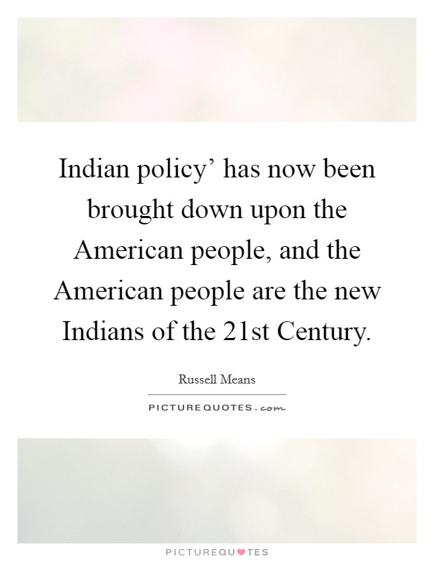 Indian policy' has now been brought down upon the American people, and the American people are the new Indians of the 21st Century Picture Quote #1