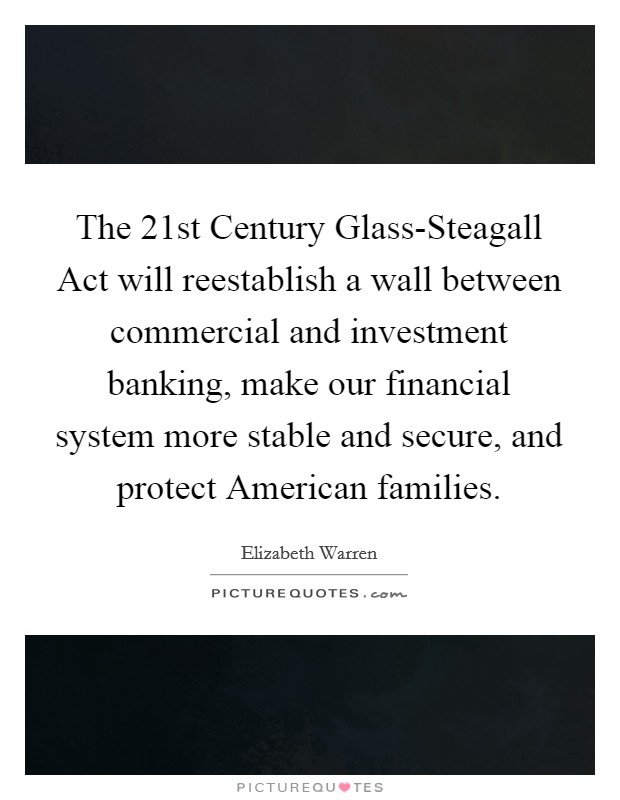 The 21st Century Glass-Steagall Act will reestablish a wall between commercial and investment banking, make our financial system more stable and secure, and protect American families Picture Quote #1