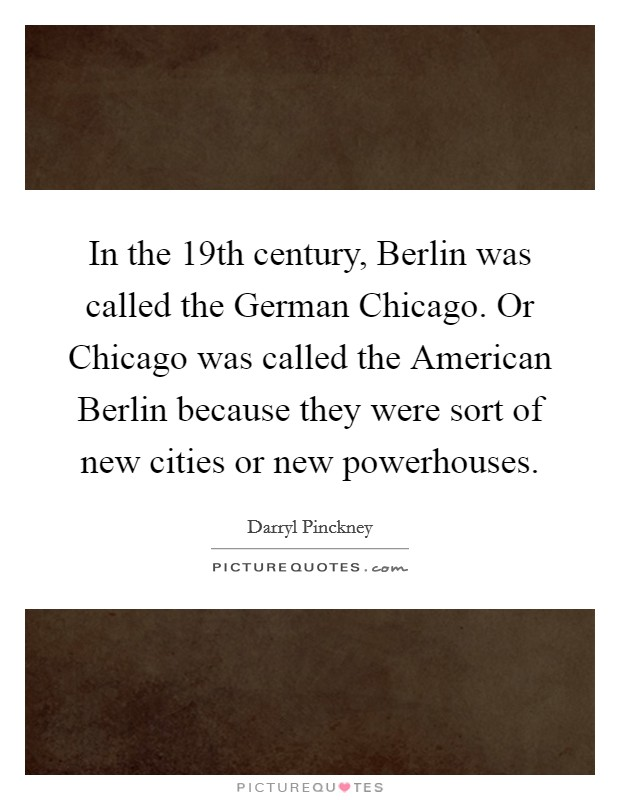 In the 19th century, Berlin was called the German Chicago. Or Chicago was called the American Berlin because they were sort of new cities or new powerhouses Picture Quote #1