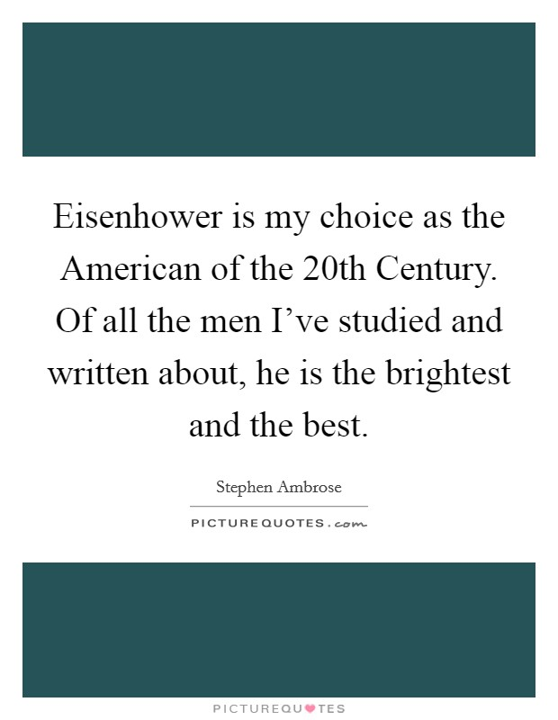 Eisenhower is my choice as the American of the 20th Century. Of all the men I've studied and written about, he is the brightest and the best Picture Quote #1