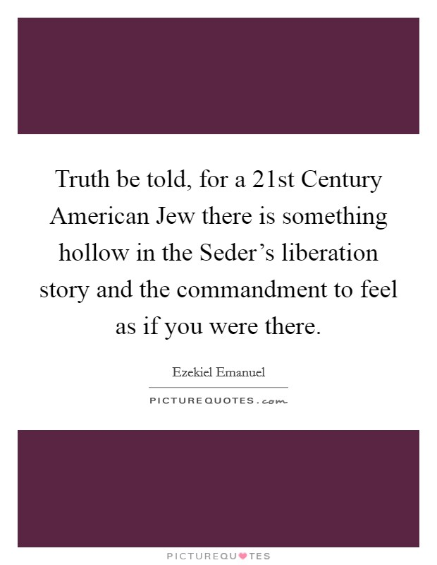 Truth be told, for a 21st Century American Jew there is something hollow in the Seder's liberation story and the commandment to feel as if you were there Picture Quote #1