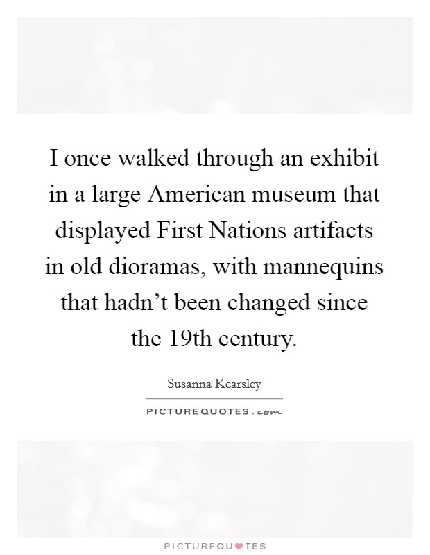 I once walked through an exhibit in a large American museum that displayed First Nations artifacts in old dioramas, with mannequins that hadn't been changed since the 19th century Picture Quote #1