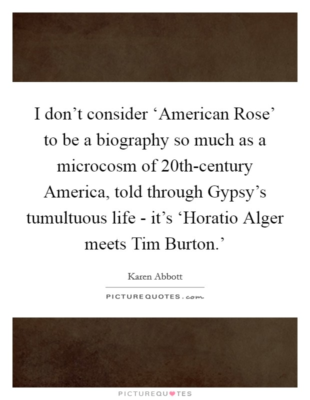 I don't consider 'American Rose' to be a biography so much as a microcosm of 20th-century America, told through Gypsy's tumultuous life - it's 'Horatio Alger meets Tim Burton.' Picture Quote #1