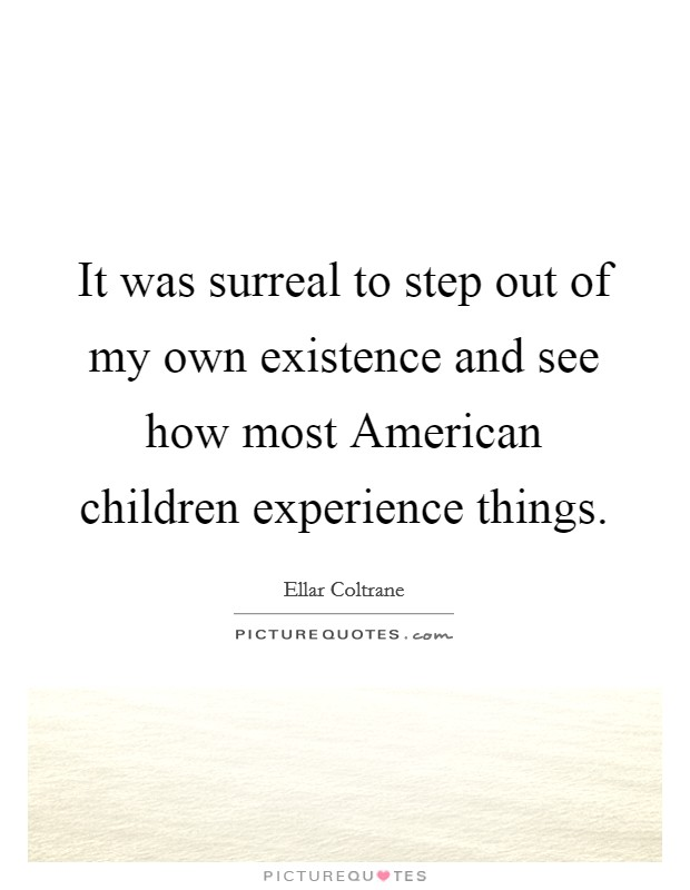 It was surreal to step out of my own existence and see how most American children experience things Picture Quote #1
