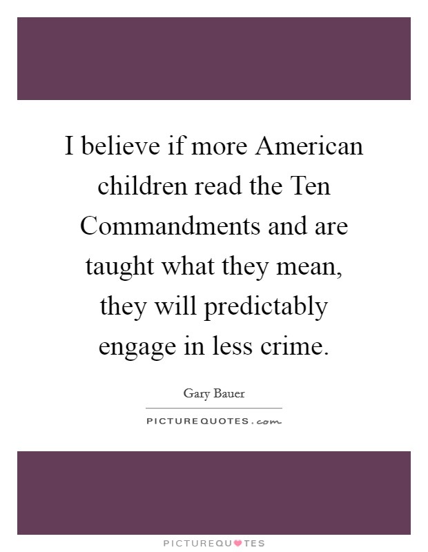 I believe if more American children read the Ten Commandments and are taught what they mean, they will predictably engage in less crime Picture Quote #1
