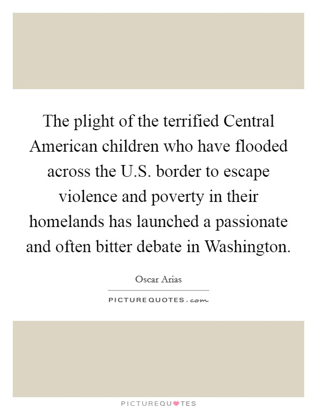 The plight of the terrified Central American children who have flooded across the U.S. border to escape violence and poverty in their homelands has launched a passionate and often bitter debate in Washington Picture Quote #1