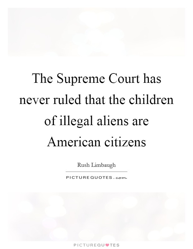 The Supreme Court has never ruled that the children of illegal aliens are American citizens Picture Quote #1