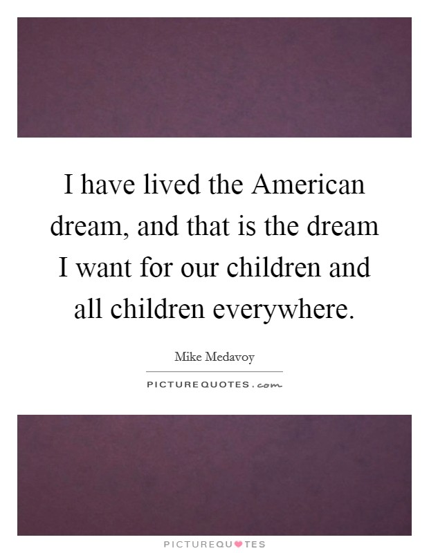 I have lived the American dream, and that is the dream I want for our children and all children everywhere Picture Quote #1