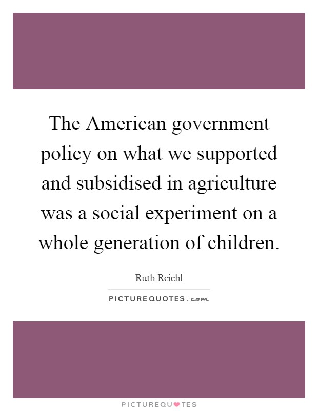 The American government policy on what we supported and subsidised in agriculture was a social experiment on a whole generation of children Picture Quote #1
