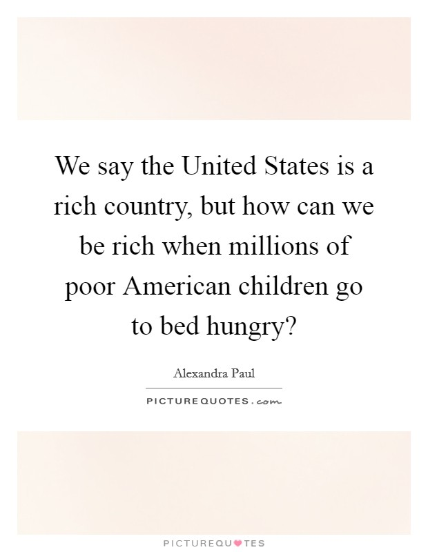 We say the United States is a rich country, but how can we be rich when millions of poor American children go to bed hungry? Picture Quote #1
