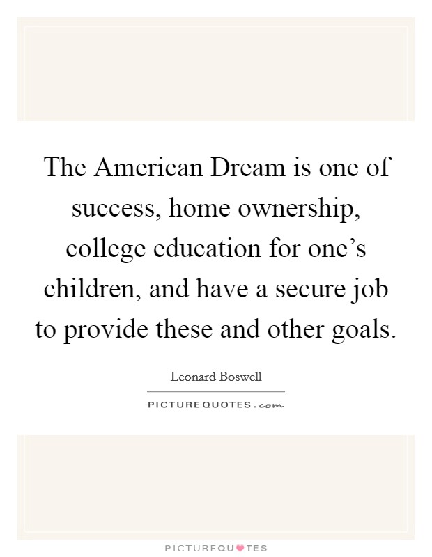 The American Dream is one of success, home ownership, college education for one's children, and have a secure job to provide these and other goals Picture Quote #1